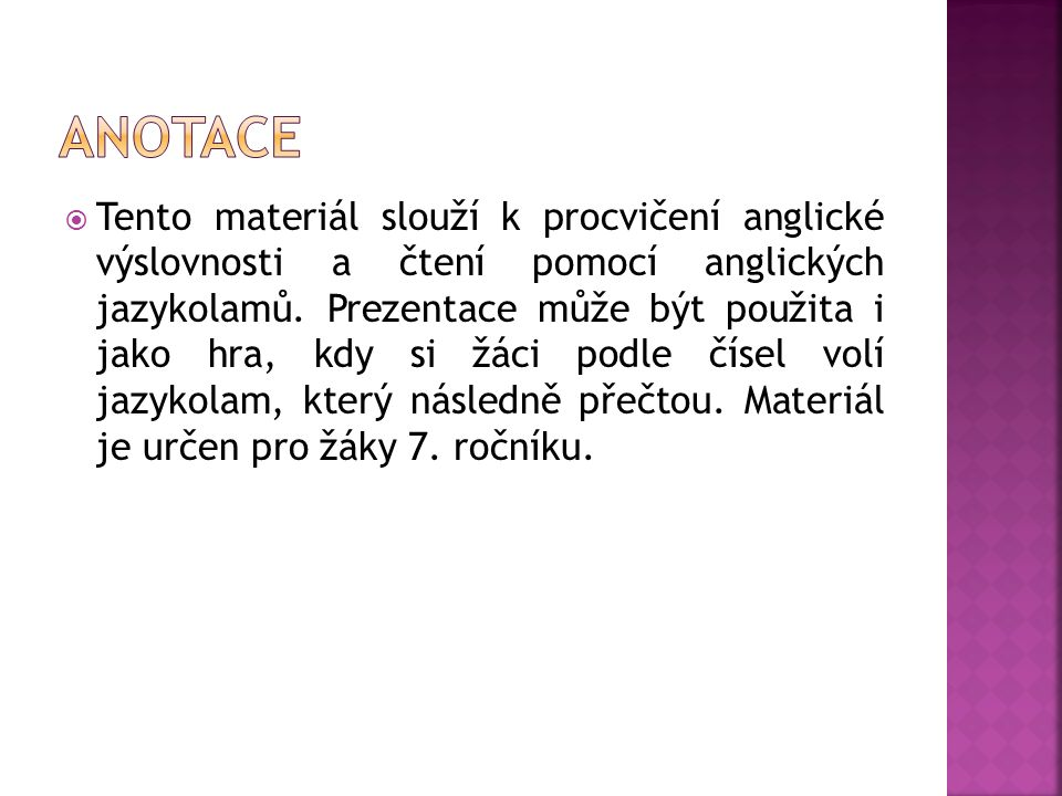  Tento materiál slouží k procvičení anglické výslovnosti a čtení pomocí anglických jazykolamů. Prezentace může být použita i jako hra, kdy si žáci po