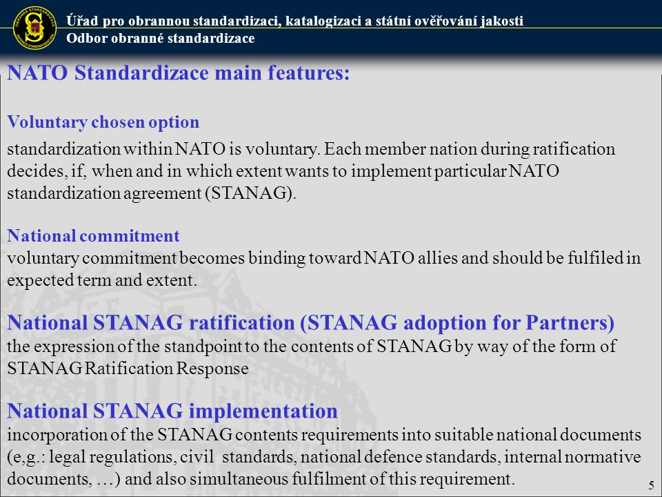 Úřad pro obrannou standardizaci, katalogizaci a státní ověřování jakosti Odbor obranné standardizace NATO Standardizace main features: Voluntary chosen option standardization within NATO is voluntary.