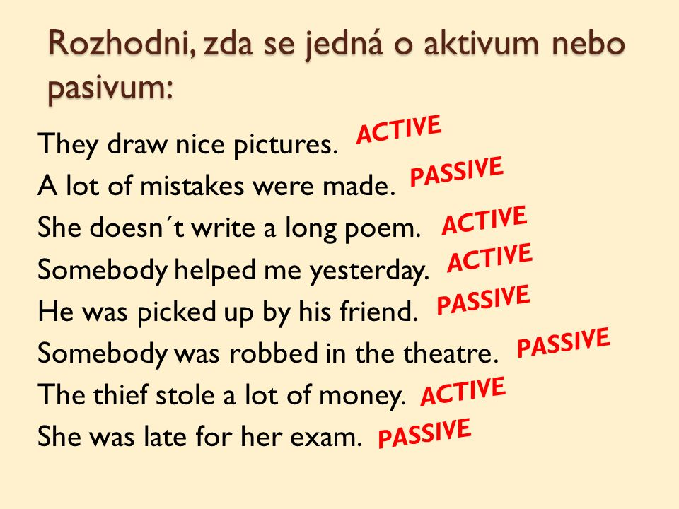 Rozhodni, zda se jedná o aktivum nebo pasivum: They draw nice pictures. A lot of mistakes were made. She doesn´t write a long poem. Somebody helped me