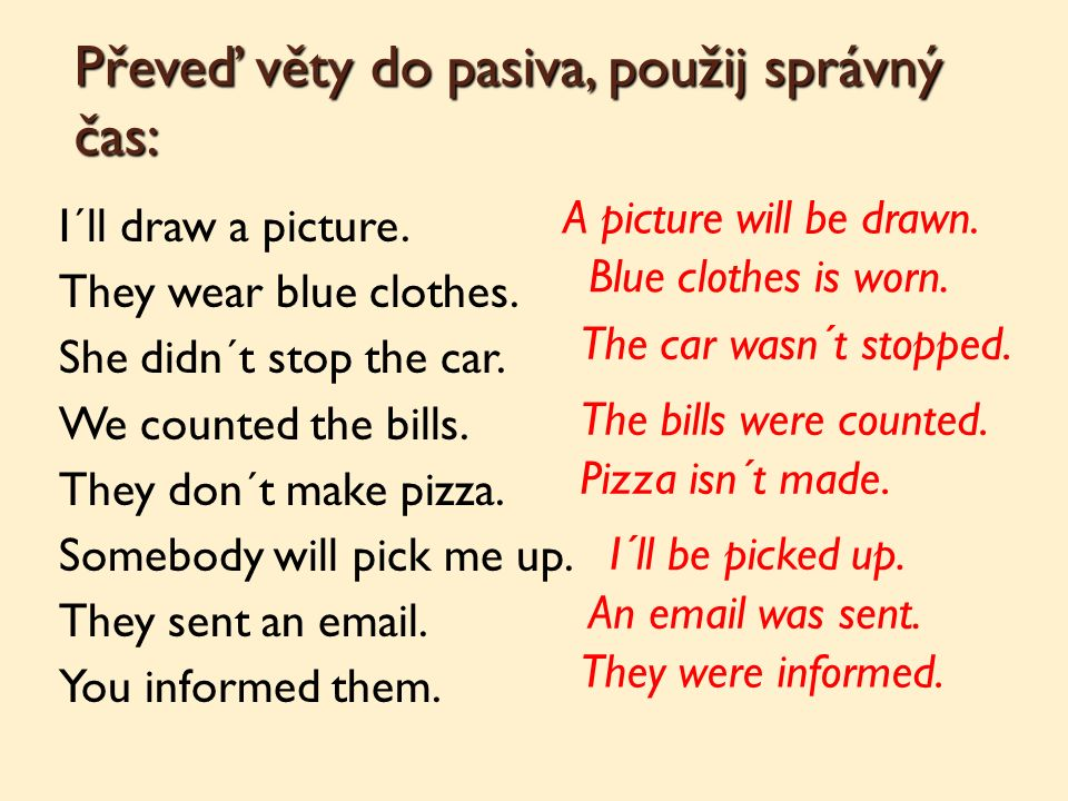 Převeď věty do pasiva, použij správný čas: I´ll draw a picture. They wear blue clothes. She didn´t stop the car. We counted the bills. They don´t make