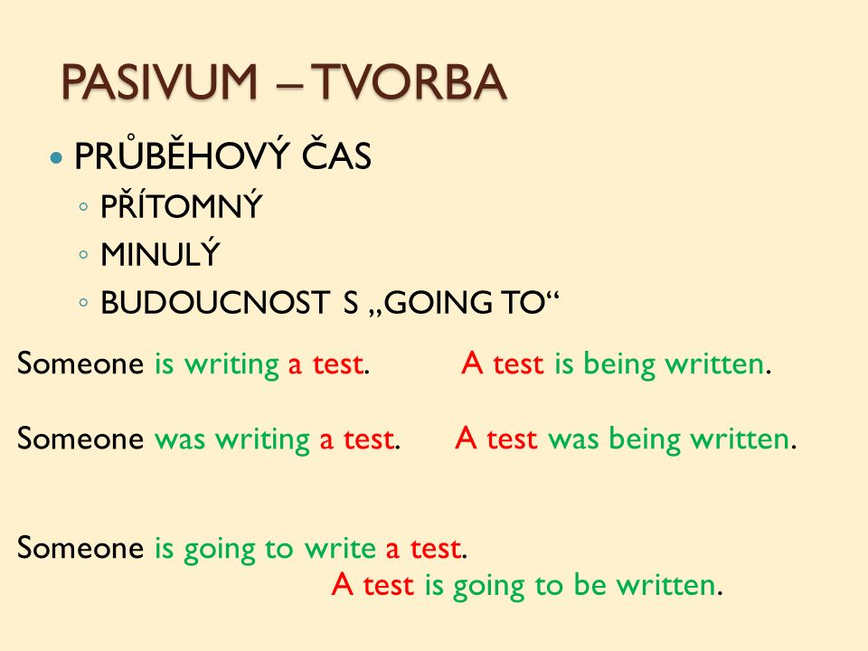 "PASIVUM – TVORBA PRŮBĚHOVÝ ČAS ◦ PŘÍTOMNÝ ◦ MINULÝ ◦ BUDOUCNOST S ""GOING TO"" Someone is writing a test.A test is being written. Someone was writing a"