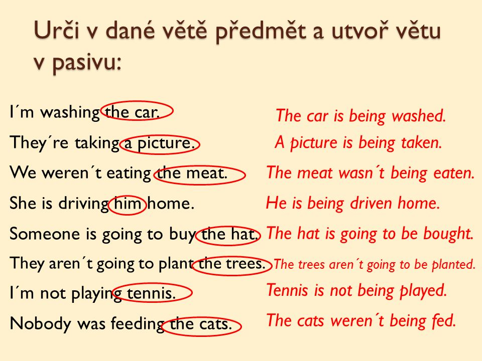 Urči v dané větě předmět a utvoř větu v pasivu: I´m washing the car. They´re taking a picture. We weren´t eating the meat. She is driving him home. So