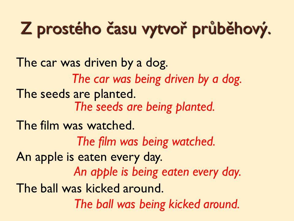 Z prostého času vytvoř průběhový. The car was driven by a dog.