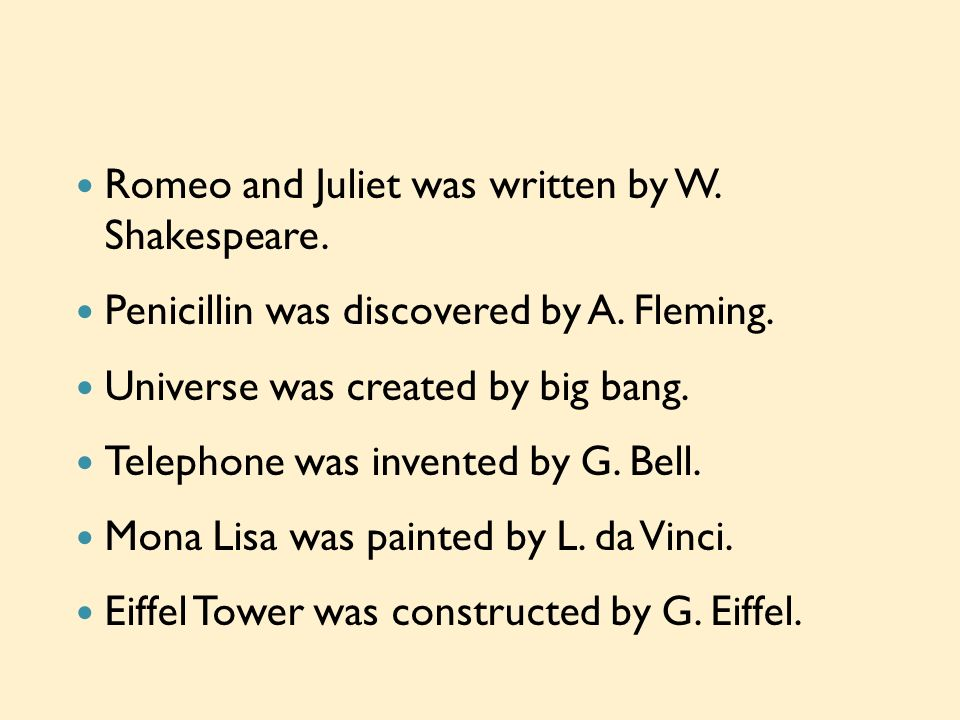 Romeo and Juliet was written by W. Shakespeare. Penicillin was discovered by A. Fleming. Universe was created by big bang. Telephone was invented by G