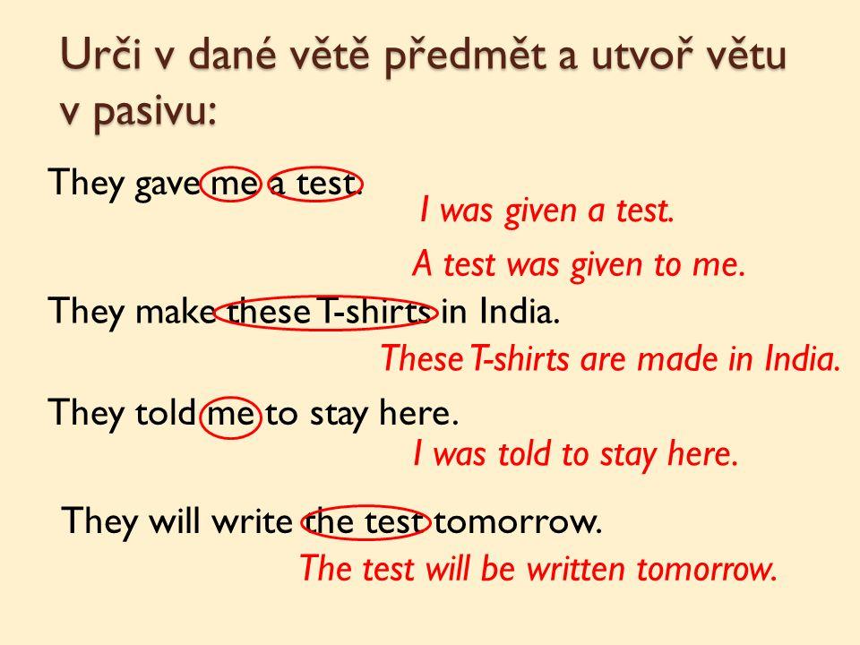 Urči v dané větě předmět a utvoř větu v pasivu: They gave me a test.