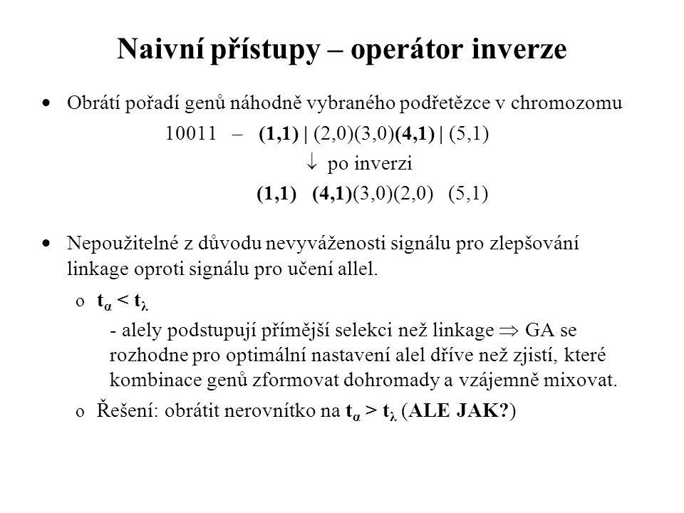 Naivní přístupy – operátor inverze  Obrátí pořadí genů náhodně vybraného podřetězce v chromozomu 10011 – (1,1) | (2,0)(3,0)(4,1) | (5,1)  po inverzi (1,1) (4,1)(3,0)(2,0) (5,1)  Nepoužitelné z důvodu nevyváženosti signálu pro zlepšování linkage oproti signálu pro učení allel.