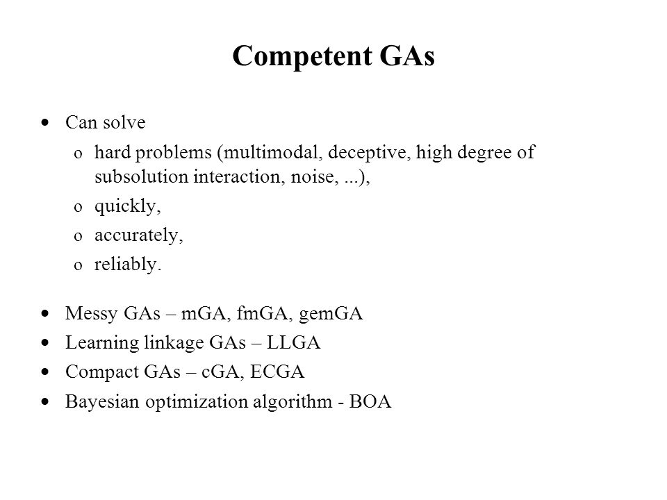 Competent GAs  Can solve o hard problems (multimodal, deceptive, high degree of subsolution interaction, noise,...), o quickly, o accurately, o reliably.