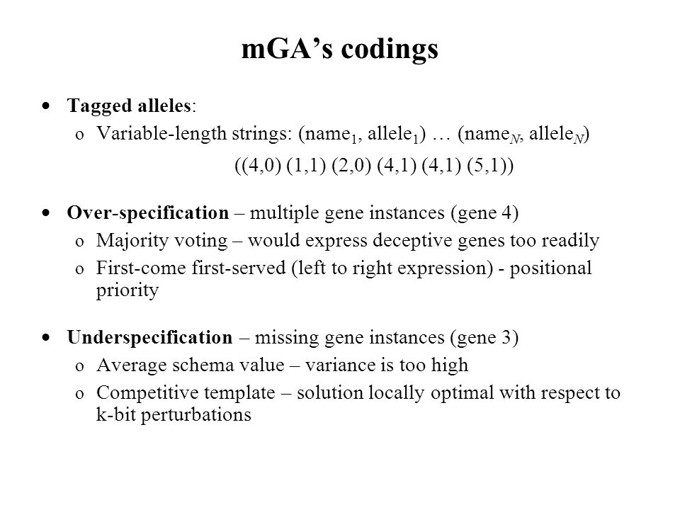 mGA's codings  Tagged alleles: o Variable-length strings: (name 1, allele 1 ) … (name N, allele N ) ((4,0) (1,1) (2,0) (4,1) (4,1) (5,1))  Over-specification – multiple gene instances (gene 4) o Majority voting – would express deceptive genes too readily o First-come first-served (left to right expression) - positional priority  Underspecification – missing gene instances (gene 3) o Average schema value – variance is too high o Competitive template – solution locally optimal with respect to k-bit perturbations
