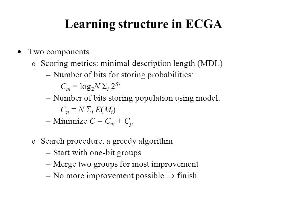 Learning structure in ECGA  Two components o Scoring metrics: minimal description length (MDL) –Number of bits for storing probabilities: C m = log 2 N  i 2 Si –Number of bits storing population using model: C p = N  i E(M i ) –Minimize C = C m + C p o Search procedure: a greedy algorithm –Start with one-bit groups –Merge two groups for most improvement –No more improvement possible  finish.