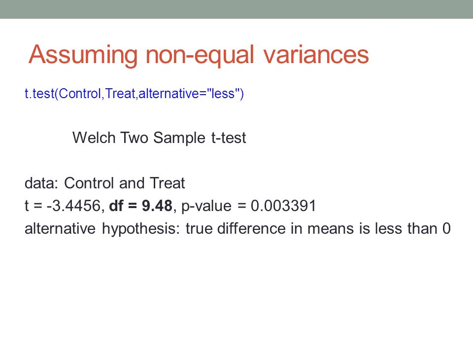 Assuming non-equal variances t.test(Control,Treat,alternative= less ) Welch Two Sample t-test data: Control and Treat t = -3.4456, df = 9.48, p-value = 0.003391 alternative hypothesis: true difference in means is less than 0