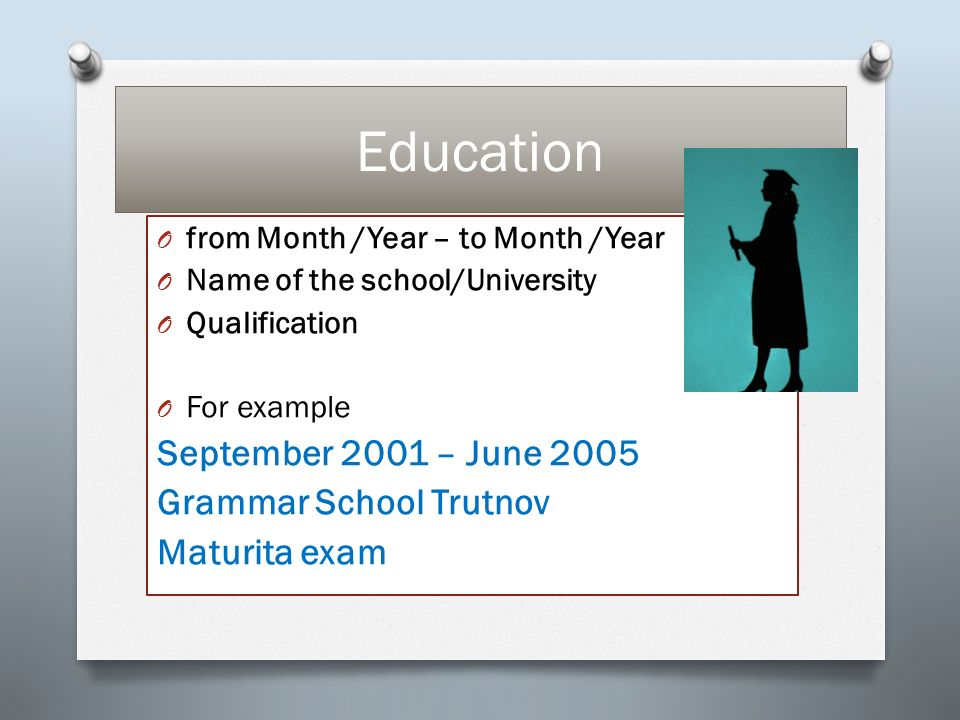 Education O from Month /Year – to Month /Year O Name of the school/University O Qualification O For example September 2001 – June 2005 Grammar School Trutnov Maturita exam
