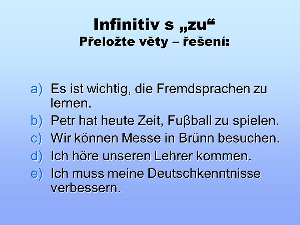 """Infinitiv s """"zu"""" Přeložte věty do německého jazyka: a)Je důležité učit se cizí jazyky. b)Petr má dnes čas hrát fotbal. c)Můžeme navštívit veletrh v Br"""