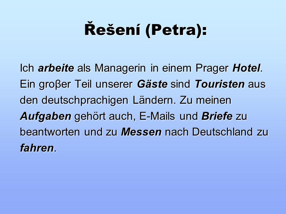 Doplňte do textu vhodná slova z nabídky (Petra): Aufgaben Touristen Gäste arbeite Briefe fahren Messen Hotel Briefe fahren Messen Hotel Ich _____als Managerin in einem Prager ______ Ein groβer Teil unserer _____ sind ______ aus den deutschprachigen Ländern.