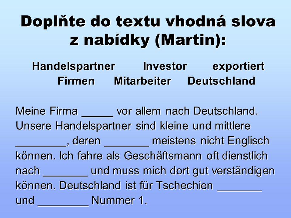 Doplňte do textu vhodná slova z nabídky (Martin): Handelspartner Investor exportiert Handelspartner Investor exportiert Firmen Mitarbeiter Deutschland Firmen Mitarbeiter Deutschland Meine Firma _____ vor allem nach Deutschland.