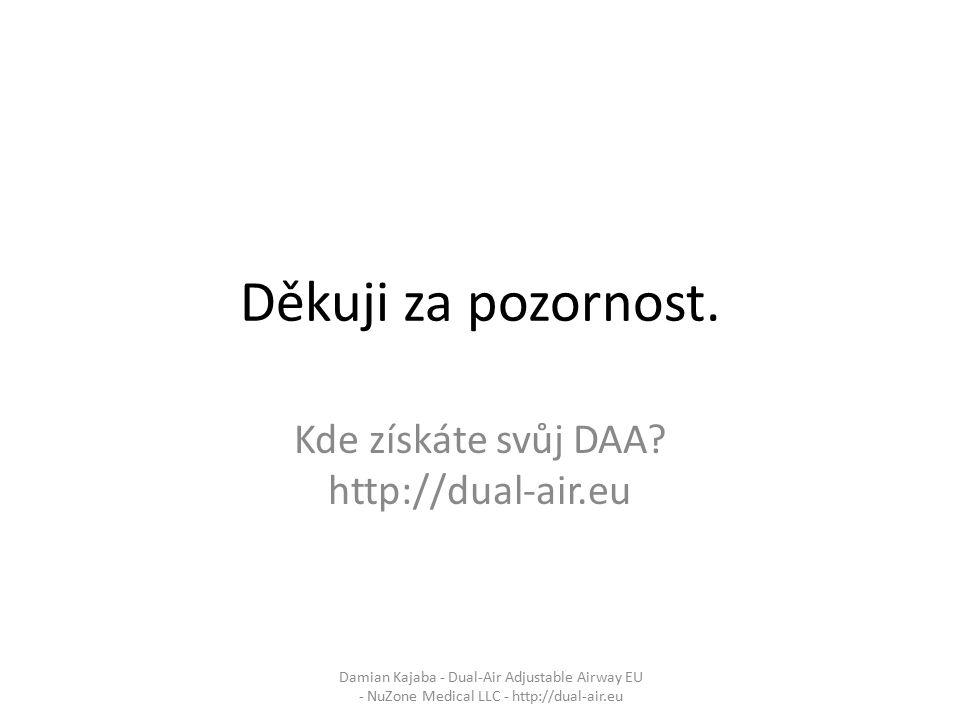 Děkuji za pozornost. Kde získáte svůj DAA? http://dual-air.eu Damian Kajaba - Dual-Air Adjustable Airway EU - NuZone Medical LLC - http://dual-air.eu