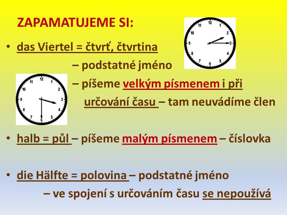ZAPAMATUJEME SI: das Viertel = čtvrť, čtvrtina – podstatné jméno – píšeme velkým písmenem i při určování času – tam neuvádíme člen halb = půl – píšeme