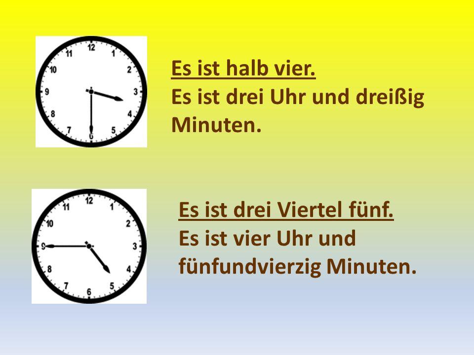 Es ist halb vier. Es ist drei Uhr und dreißig Minuten. Es ist drei Viertel fünf. Es ist vier Uhr und fünfundvierzig Minuten.