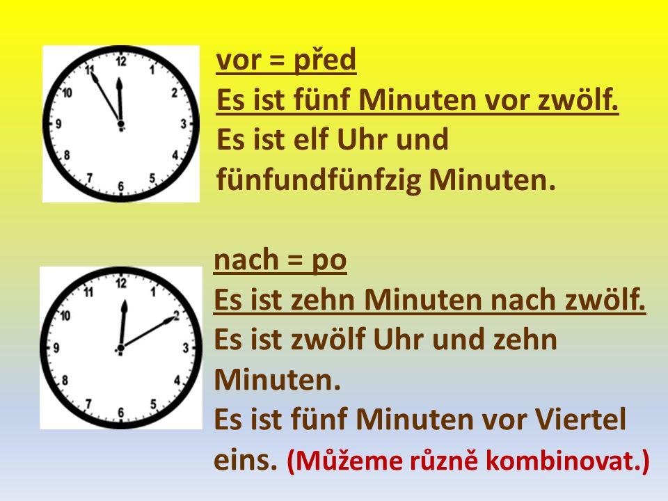 vor = před Es ist fünf Minuten vor zwölf. Es ist elf Uhr und fünfundfünfzig Minuten. nach = po Es ist zehn Minuten nach zwölf. Es ist zwölf Uhr und ze