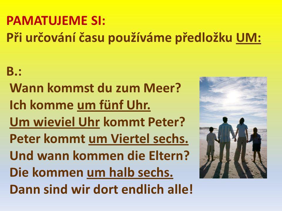 PAMATUJEME SI: Při určování času používáme předložku UM: B.: Wann kommst du zum Meer.