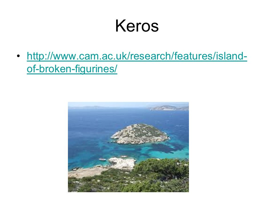 Keros http://www.cam.ac.uk/research/features/island- of-broken-figurines/http://www.cam.ac.uk/research/features/island- of-broken-figurines/