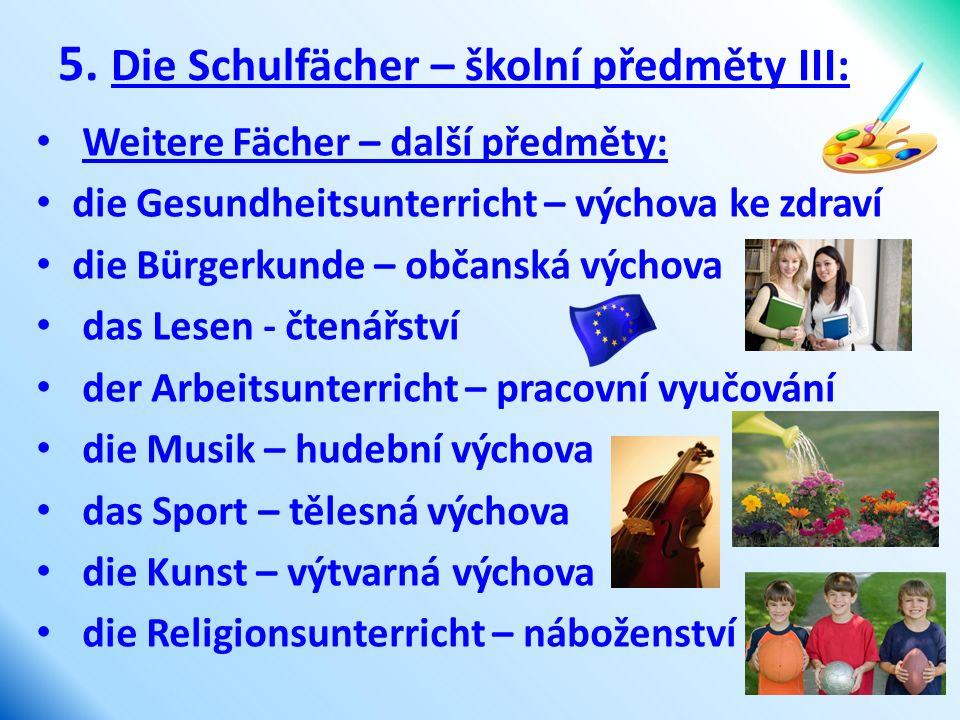 5. Die Schulfächer – školní předměty III: Weitere Fächer – další předměty: die Gesundheitsunterricht – výchova ke zdraví die Bürgerkunde – občanská vý