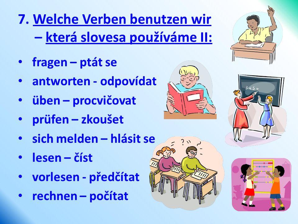 7. Welche Verben benutzen wir – která slovesa používáme II: fragen – ptát se antworten - odpovídat üben – procvičovat prüfen – zkoušet sich melden – h
