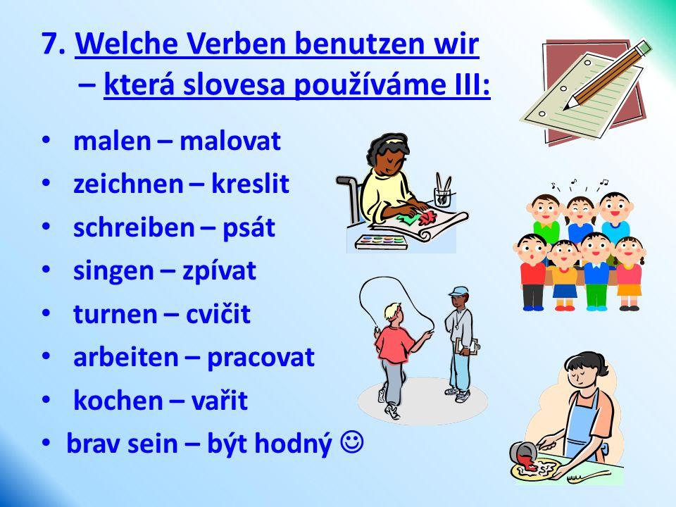 7. Welche Verben benutzen wir – která slovesa používáme III: malen – malovat zeichnen – kreslit schreiben – psát singen – zpívat turnen – cvičit arbei