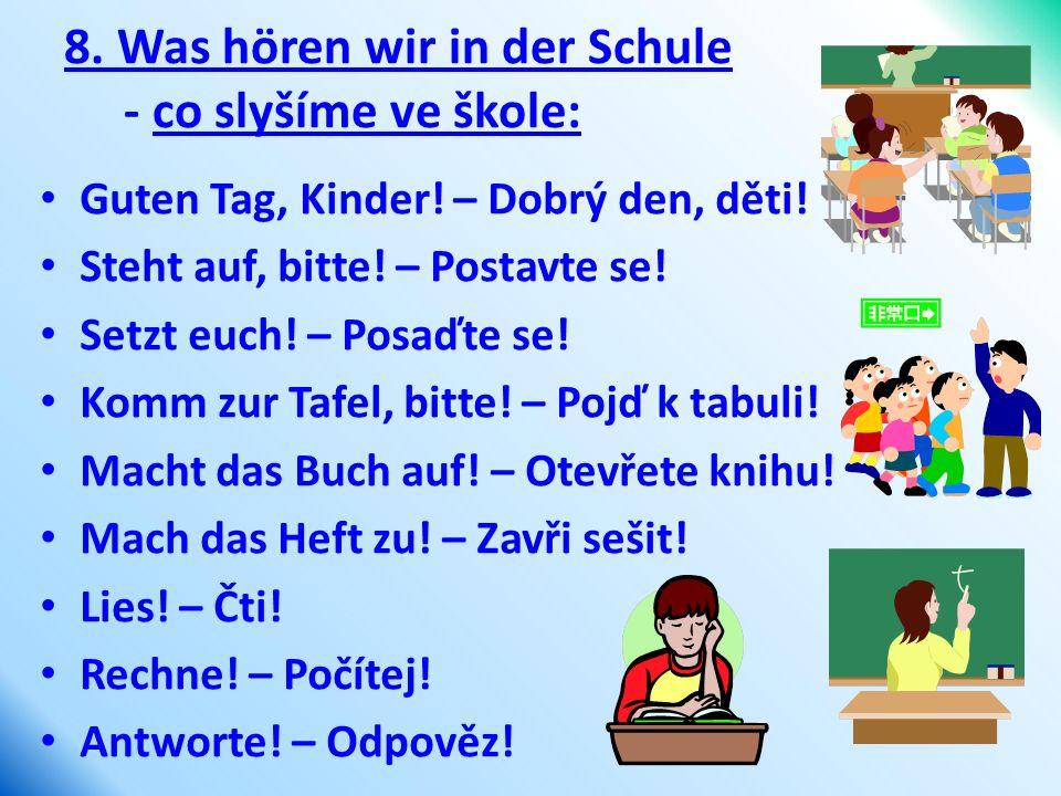 8. Was hören wir in der Schule - co slyšíme ve škole: Guten Tag, Kinder! – Dobrý den, děti! Steht auf, bitte! – Postavte se! Setzt euch! – Posaďte se!
