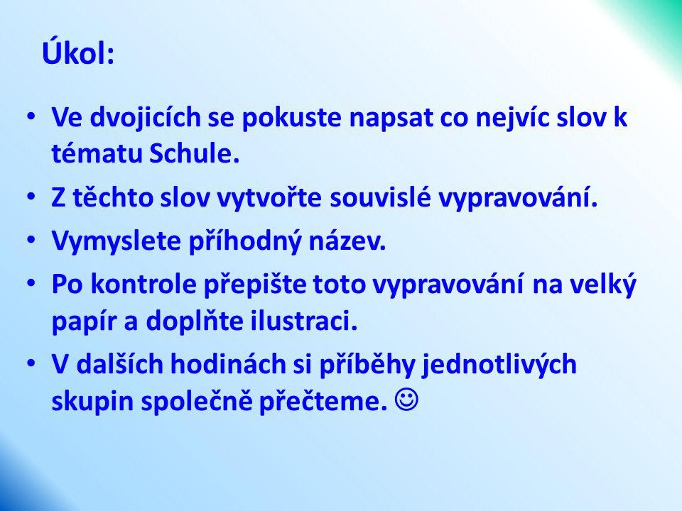 Úkol: Ve dvojicích se pokuste napsat co nejvíc slov k tématu Schule. Z těchto slov vytvořte souvislé vypravování. Vymyslete příhodný název. Po kontrol
