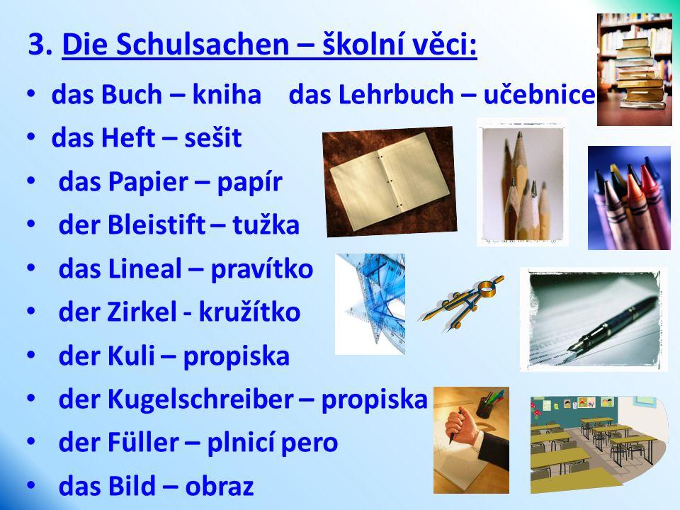3. Die Schulsachen – školní věci: das Buch – kniha das Lehrbuch – učebnice das Heft – sešit das Papier – papír der Bleistift – tužka das Lineal – prav