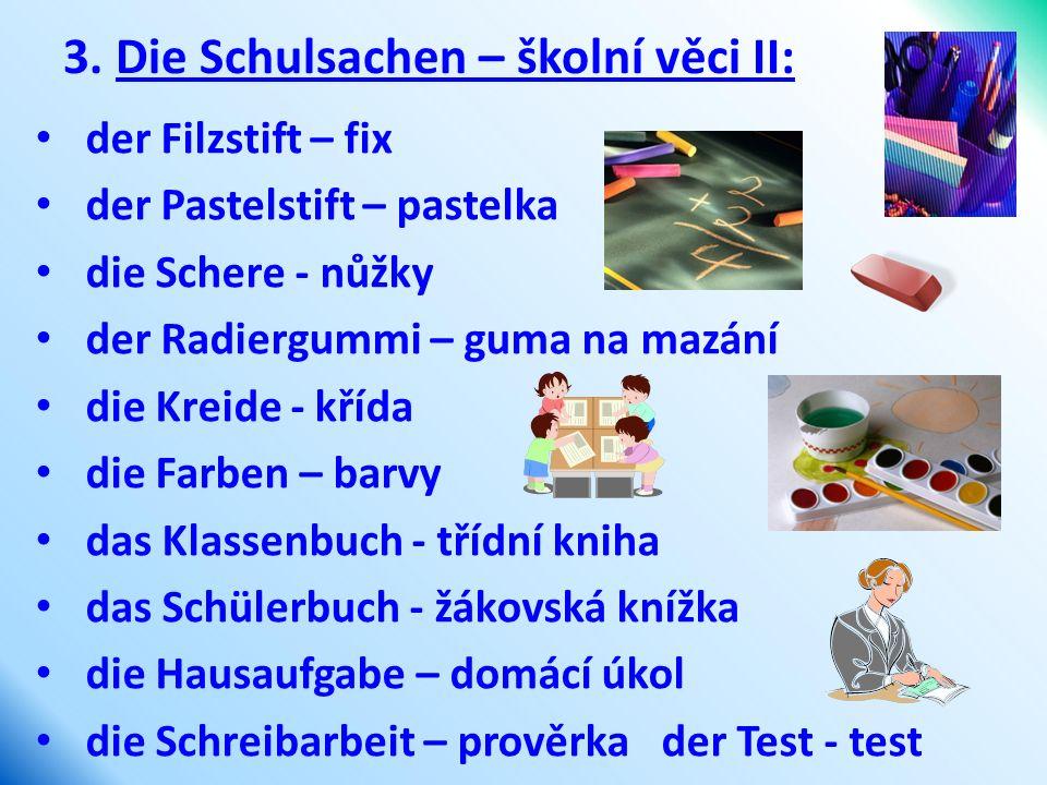 3. Die Schulsachen – školní věci II: der Filzstift – fix der Pastelstift – pastelka die Schere - nůžky der Radiergummi – guma na mazání die Kreide - k