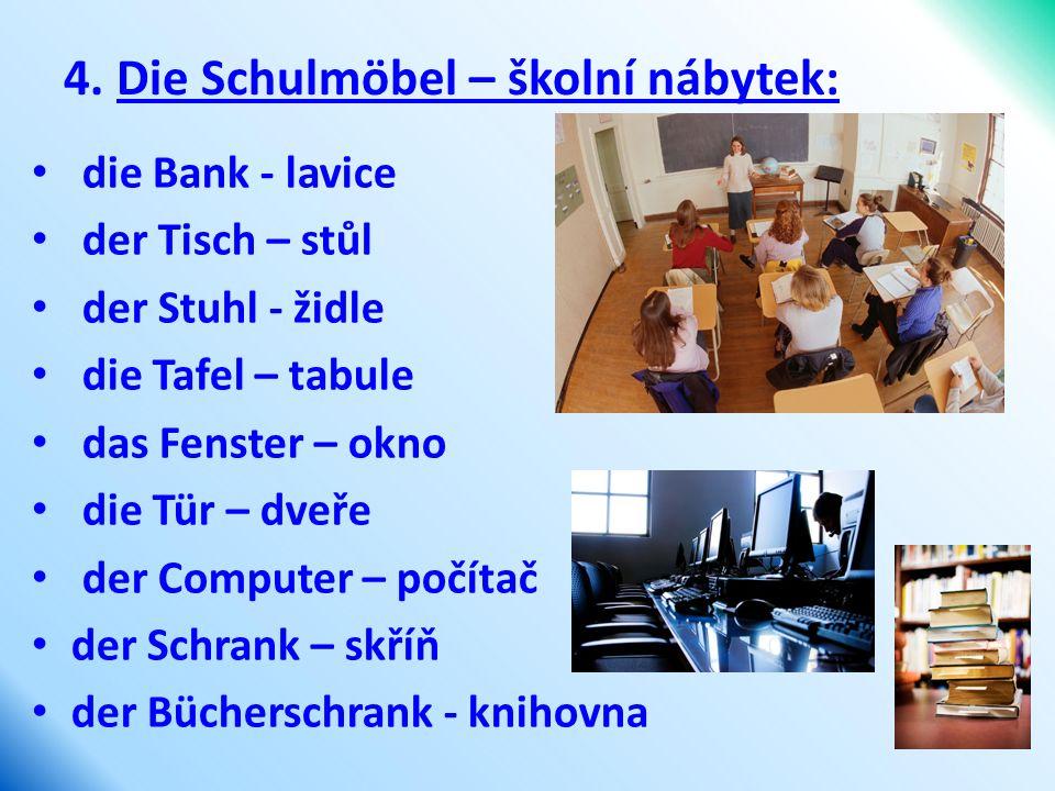 4. Die Schulmöbel – školní nábytek: die Bank - lavice der Tisch – stůl der Stuhl - židle die Tafel – tabule das Fenster – okno die Tür – dveře der Com