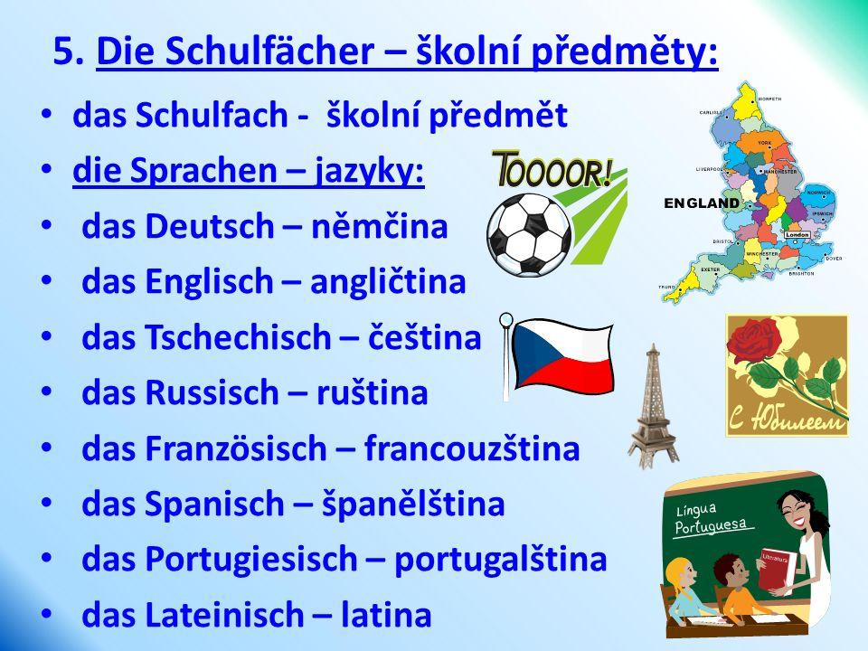 5. Die Schulfächer – školní předměty: das Schulfach - školní předmět die Sprachen – jazyky: das Deutsch – němčina das Englisch – angličtina das Tschec