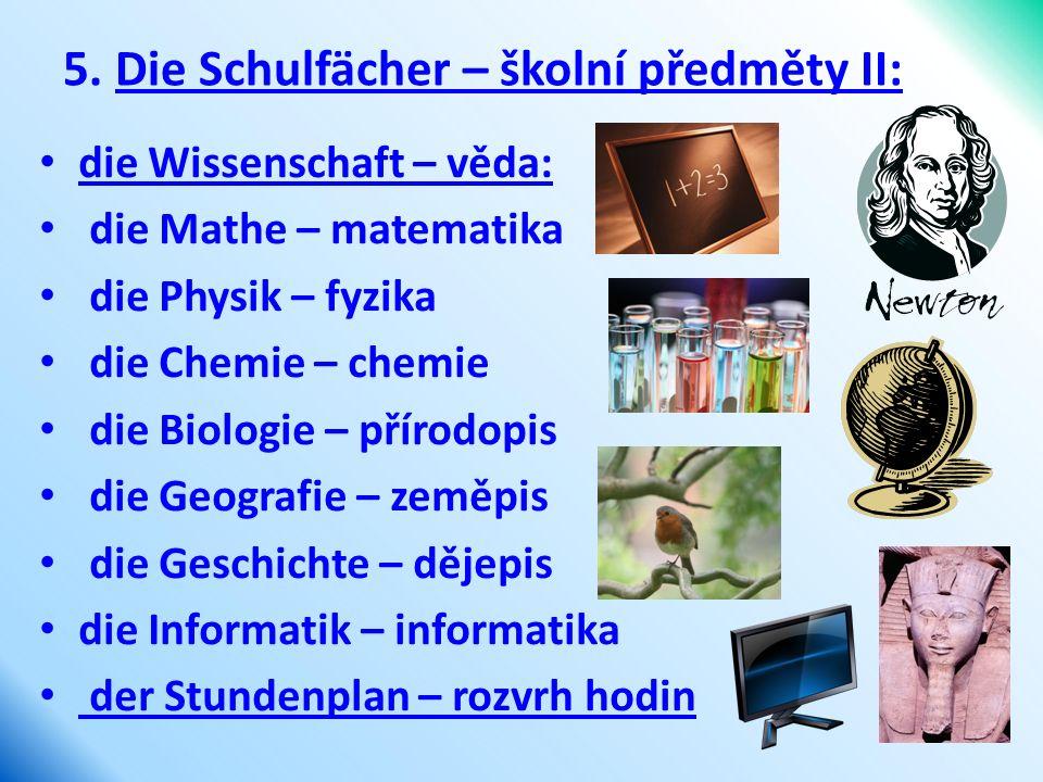 5. Die Schulfächer – školní předměty II: die Wissenschaft – věda: die Mathe – matematika die Physik – fyzika die Chemie – chemie die Biologie – přírod