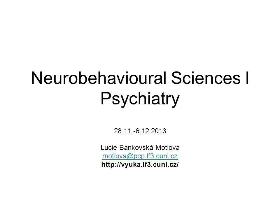 Neurobehavioural Sciences I Psychiatry 28.11.-6.12.2013 Lucie Bankovská Motlová motlova@pcp.lf3.cuni.cz http://vyuka.lf3.cuni.cz/