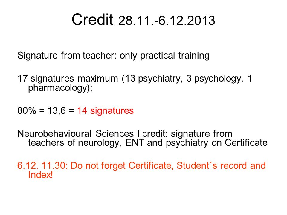 Credit 28.11.-6.12.2013 Signature from teacher: only practical training 17 signatures maximum (13 psychiatry, 3 psychology, 1 pharmacology); 80% = 13,6 = 14 signatures Neurobehavioural Sciences I credit: signature from teachers of neurology, ENT and psychiatry on Certificate 6.12.