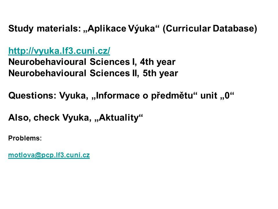 "Study materials: ""Aplikace Výuka (Curricular Database) http://vyuka.lf3.cuni.cz/ Neurobehavioural Sciences I, 4th year Neurobehavioural Sciences II, 5th year Questions: Vyuka, ""Informace o předmětu unit ""0 Also, check Vyuka, ""Aktuality Problems: motlova@pcp.lf3.cuni.cz"