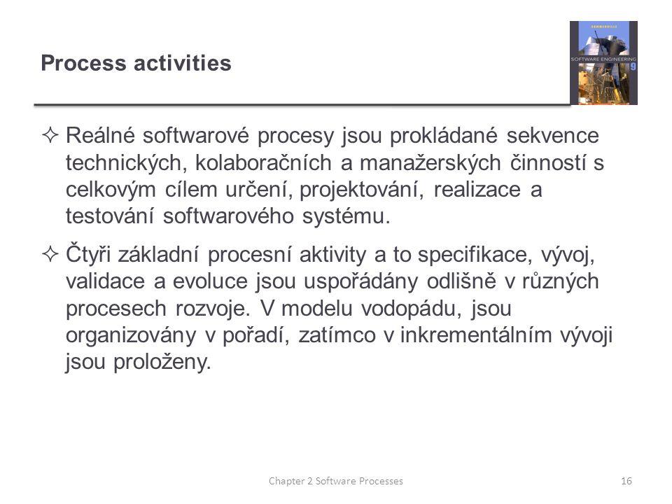 Process activities  Reálné softwarové procesy jsou prokládané sekvence technických, kolaboračních a manažerských činností s celkovým cílem určení, pr