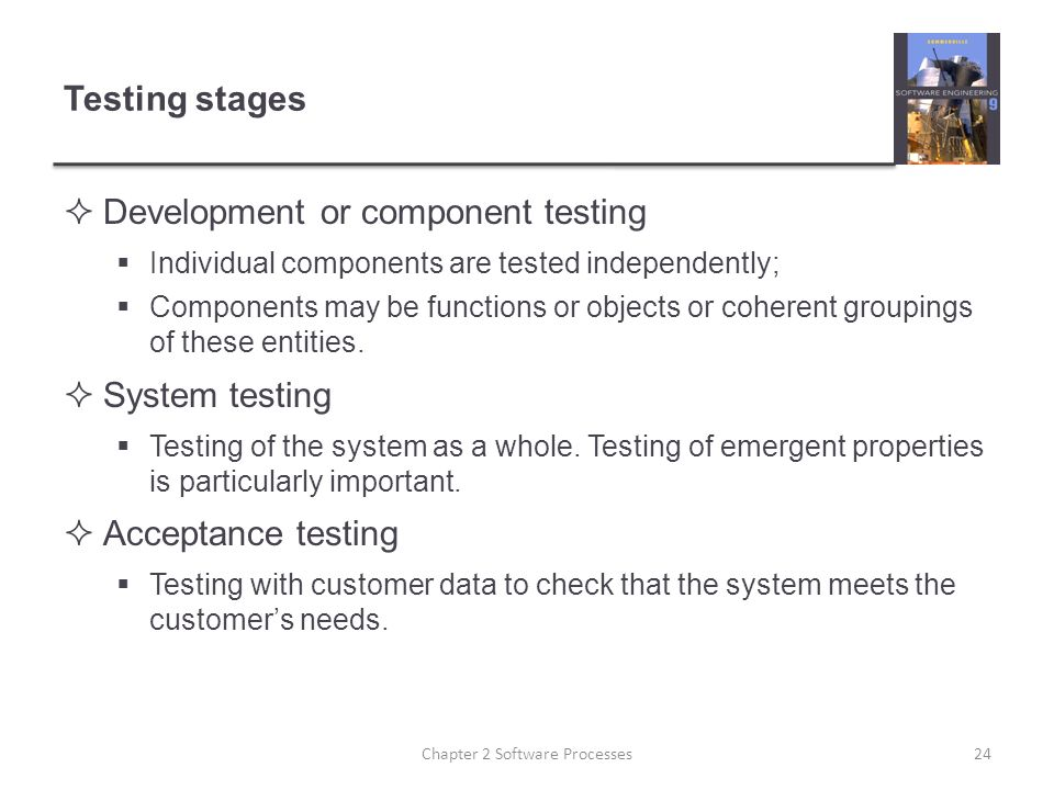 Testing stages  Development or component testing  Individual components are tested independently;  Components may be functions or objects or coherent groupings of these entities.