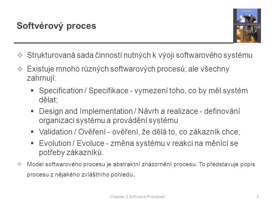 Softvérový proces  Strukturovaná sada činností nutných k výoji softwarového systému  Existuje mnoho různých softwarových procesů, ale všechny zahrnují:  Specification / Specifikace - vymezení toho, co by měl systém dělat;  Design and Implementation / Návrh a realizace - definování organizaci systému a provádění systému  Validation / Ověření - ověření, že dělá to, co zákazník chce;  Evolution / Evoluce - změna systému v reakci na měnící se potřeby zákazníků.