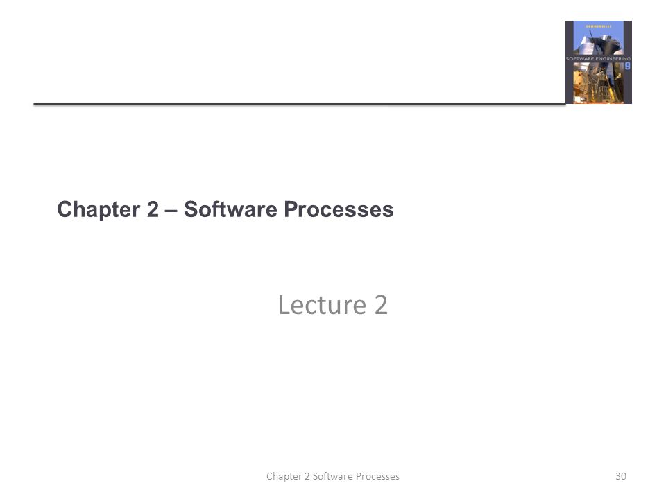 Chapter 2 – Software Processes Lecture 2 30Chapter 2 Software Processes