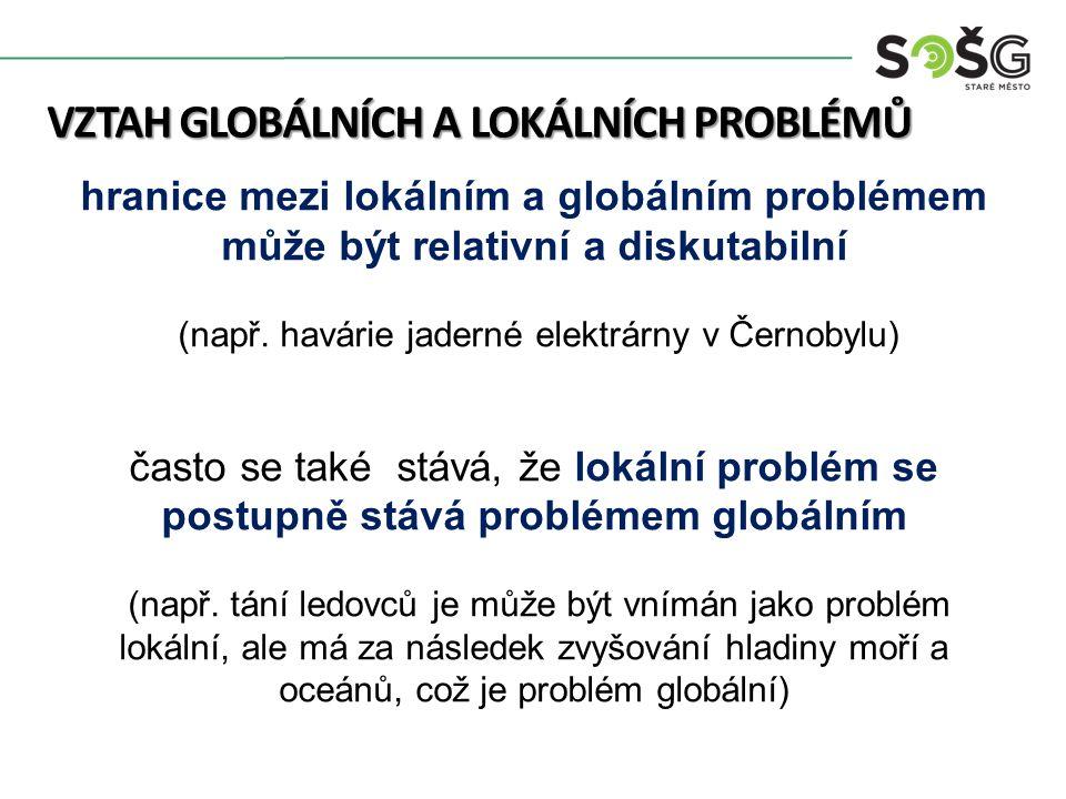 VZTAH GLOBÁLNÍCH A LOKÁLNÍCH PROBLÉMŮ hranice mezi lokálním a globálním problémem může být relativní a diskutabilní (např.