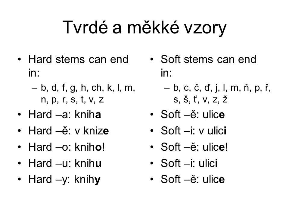 Tvrdé a měkké vzory Hard stems can end in: –b, d, f, g, h, ch, k, l, m, n, p, r, s, t, v, z Hard –a: kniha Hard –ě: v knize Hard –o: kniho.
