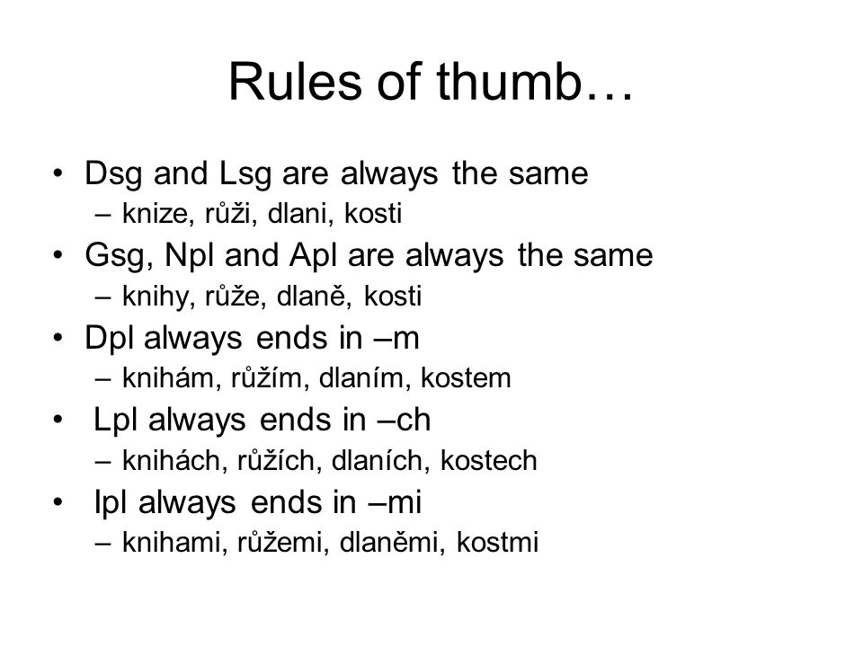 Rules of thumb… Dsg and Lsg are always the same –knize, růži, dlani, kosti Gsg, Npl and Apl are always the same –knihy, růže, dlaně, kosti Dpl always ends in –m –knihám, růžím, dlaním, kostem Lpl always ends in –ch –knihách, růžích, dlaních, kostech Ipl always ends in –mi –knihami, růžemi, dlaněmi, kostmi