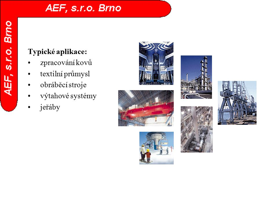 Typické aplikace: zpracování kovů textilní průmysl obráběcí stroje výtahové systémy jeřáby