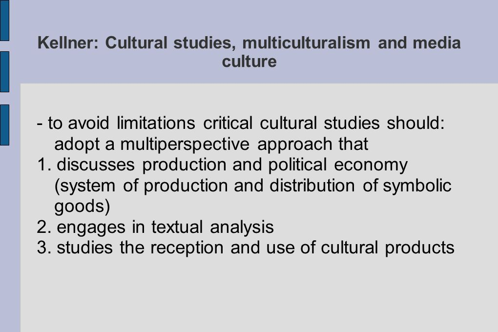 Kellner: Cultural studies, multiculturalism and media culture - to avoid limitations critical cultural studies should: adopt a multiperspective approach that 1.