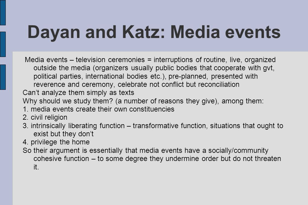 Dayan and Katz: Media events Media events – television ceremonies = interruptions of routine, live, organized outside the media (organizers usually public bodies that cooperate with gvt, political parties, international bodies etc.), pre-planned, presented with reverence and ceremony, celebrate not conflict but reconciliation Can't analyze them simply as texts Why should we study them.