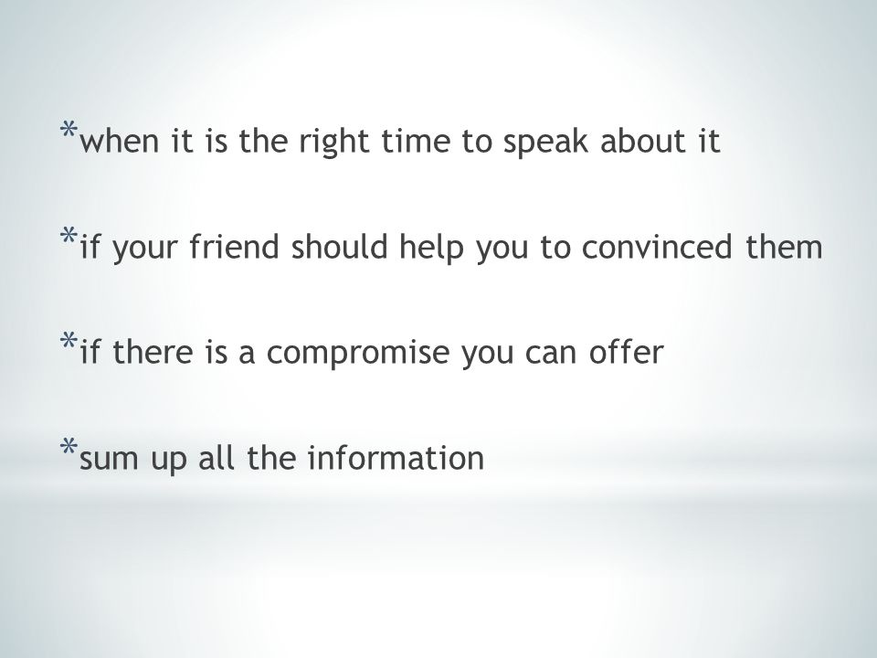 * when it is the right time to speak about it * if your friend should help you to convinced them * if there is a compromise you can offer * sum up all