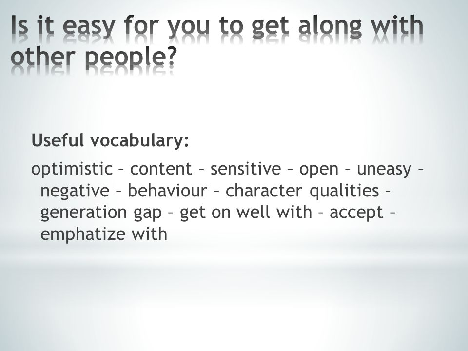 Useful vocabulary: optimistic – content – sensitive – open – uneasy – negative – behaviour – character qualities – generation gap – get on well with –