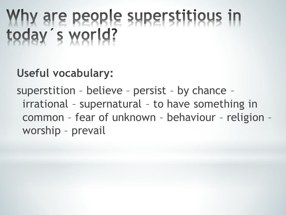 Useful vocabulary: superstition – believe – persist – by chance – irrational – supernatural – to have something in common – fear of unknown – behaviour – religion – worship – prevail